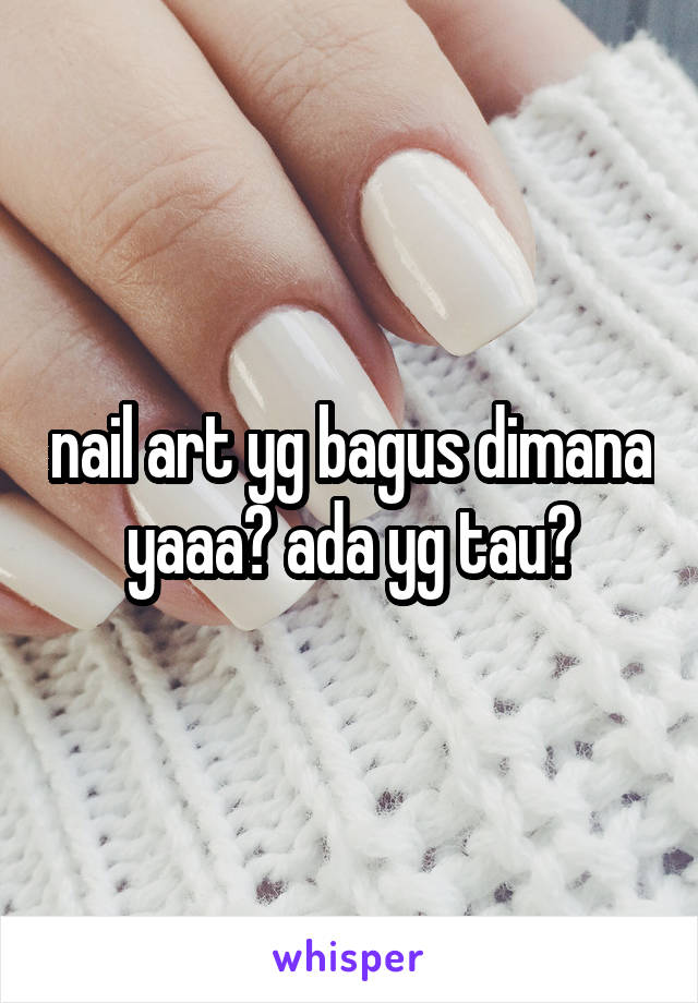 nail art yg bagus dimana yaaa? ada yg tau?