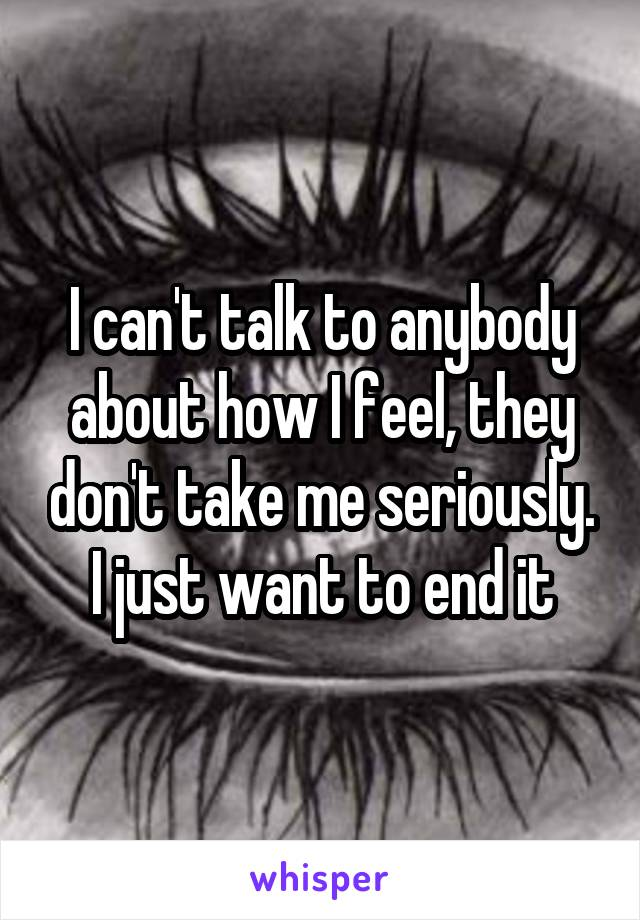 I can't talk to anybody about how I feel, they don't take me seriously. I just want to end it