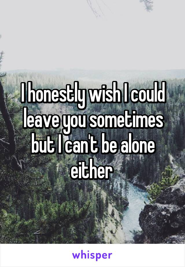 I honestly wish I could leave you sometimes but I can't be alone either