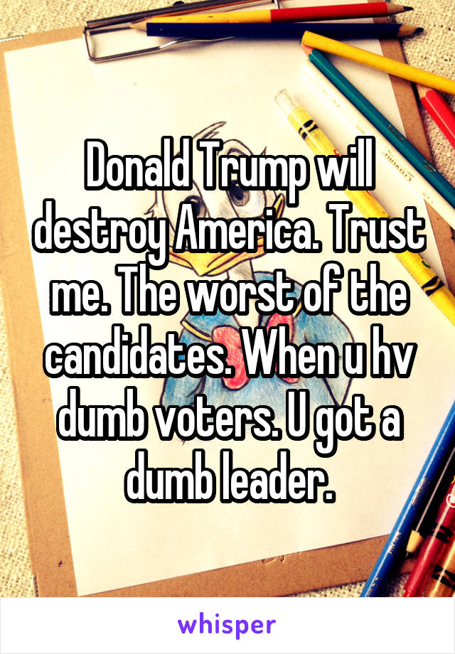 Donald Trump will destroy America. Trust me. The worst of the candidates. When u hv dumb voters. U got a dumb leader.