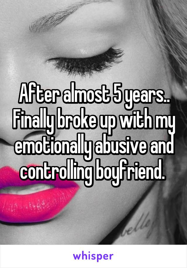 After almost 5 years.. Finally broke up with my emotionally abusive and controlling boyfriend.