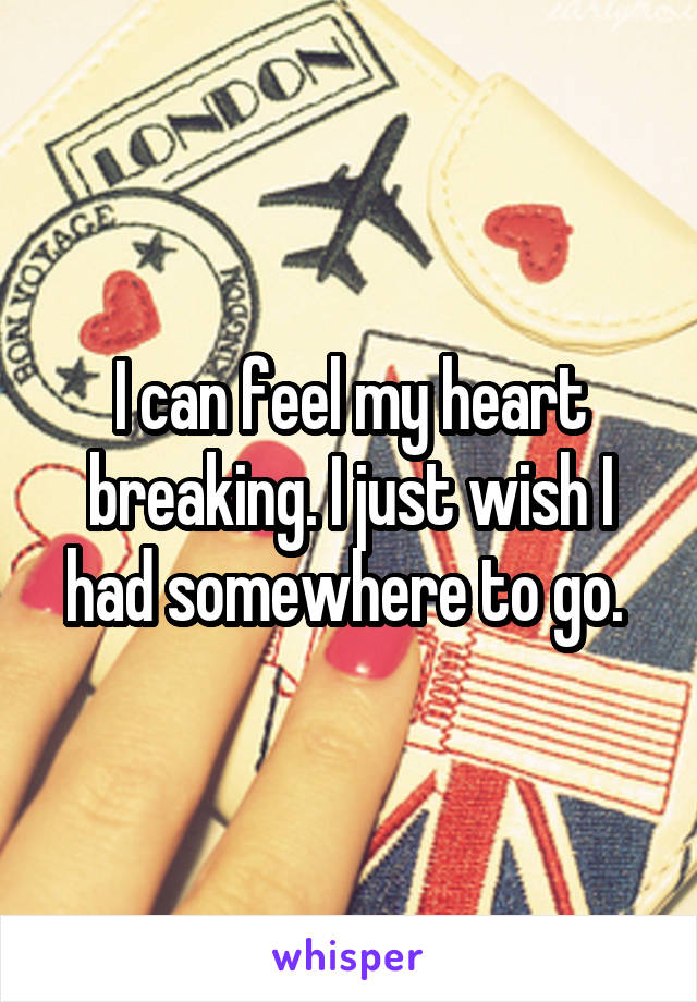 I can feel my heart breaking. I just wish I had somewhere to go.