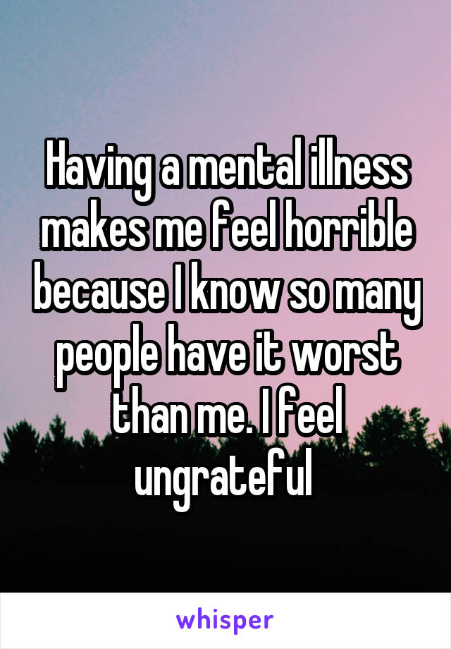 Having a mental illness makes me feel horrible because I know so many people have it worst than me. I feel ungrateful