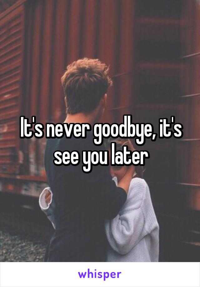 It's never goodbye, it's see you later