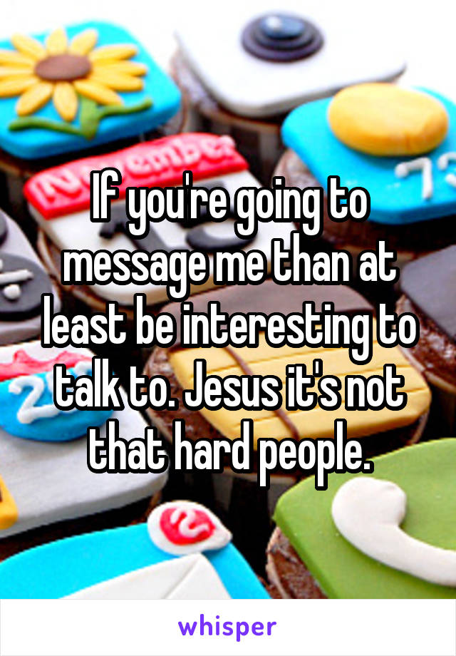 If you're going to message me than at least be interesting to talk to. Jesus it's not that hard people.