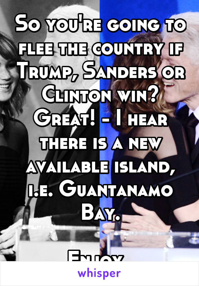 So you're going to flee the country if Trump, Sanders or Clinton win? Great! - I hear there is a new available island, i.e. Guantanamo Bay.  Enjoy.