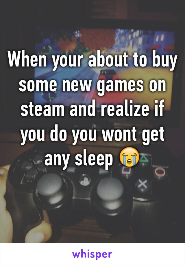 When your about to buy some new games on steam and realize if you do you wont get any sleep 😭