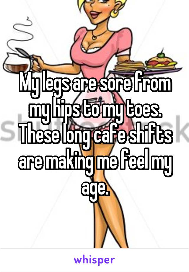 My legs are sore from my hips to my toes. These long cafe shifts are making me feel my age.
