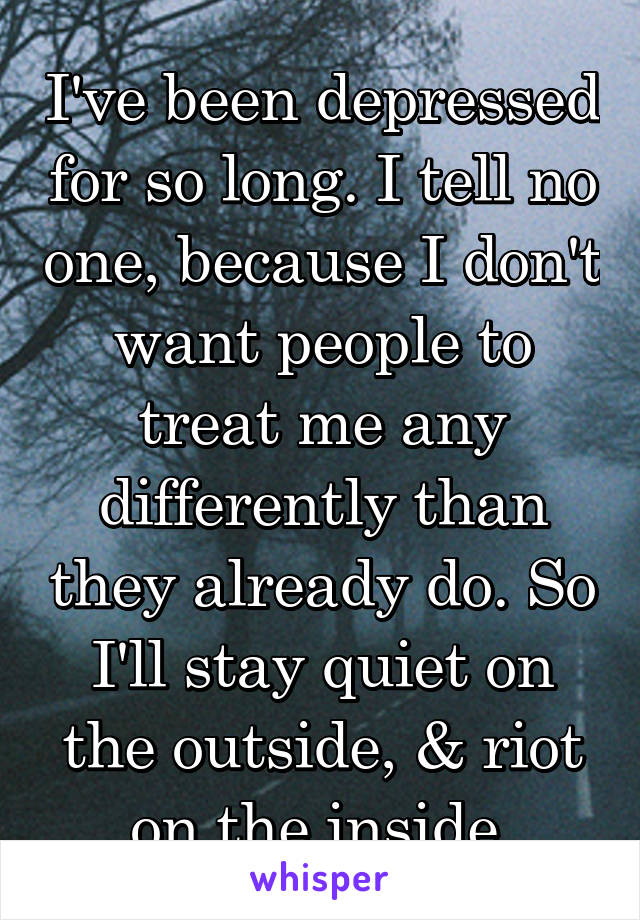 I've been depressed for so long. I tell no one, because I don't want people to treat me any differently than they already do. So I'll stay quiet on the outside, & riot on the inside.