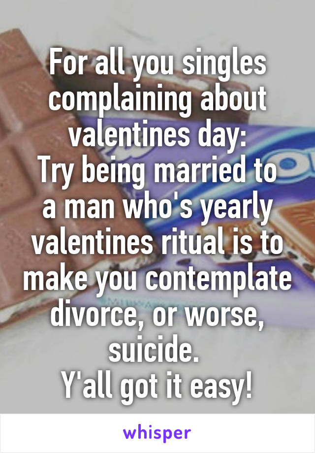 For all you singles complaining about valentines day: Try being married to a man who's yearly valentines ritual is to make you contemplate divorce, or worse, suicide.  Y'all got it easy!
