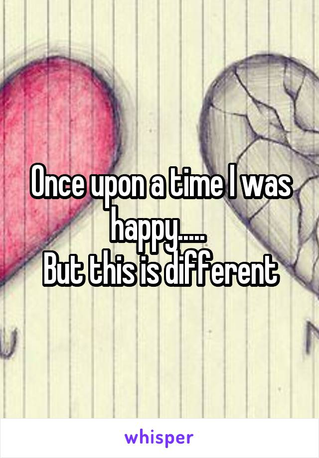 Once upon a time I was happy.....  But this is different