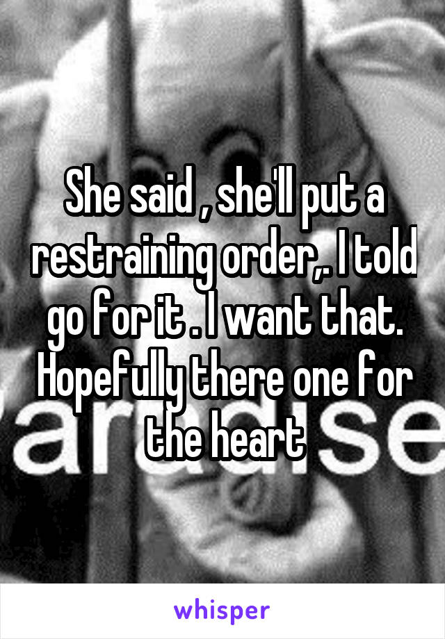 She said , she'll put a restraining order,. I told go for it . I want that. Hopefully there one for the heart