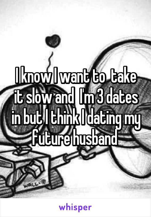 I know I want to  take it slow and  I'm 3 dates in but I think I dating my future husband