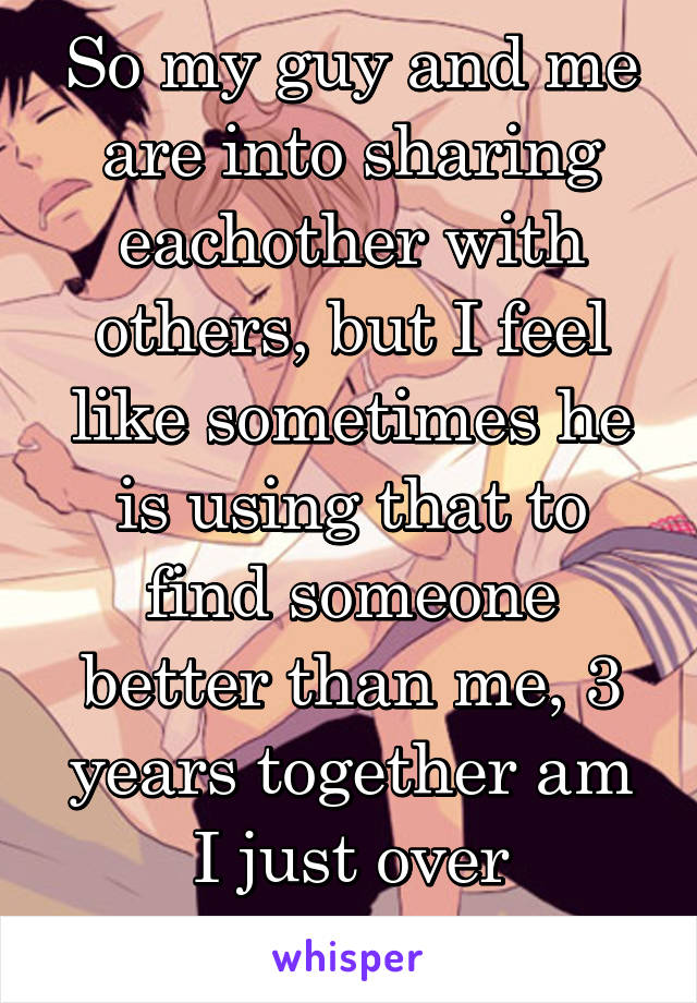 So my guy and me are into sharing eachother with others, but I feel like sometimes he is using that to find someone better than me, 3 years together am I just over thinking?