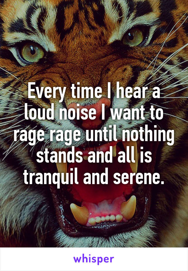 Every time I hear a loud noise I want to rage rage until nothing stands and all is tranquil and serene.