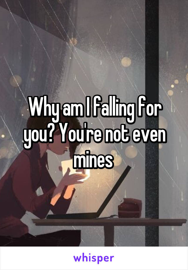 Why am I falling for you? You're not even mines