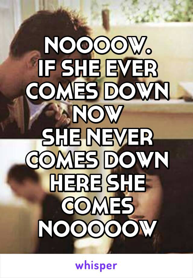 NOOOOW. IF SHE EVER COMES DOWN NOW SHE NEVER COMES DOWN HERE SHE COMES NOOOOOW