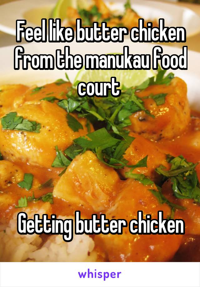 Feel like butter chicken from the manukau food court      Getting butter chicken