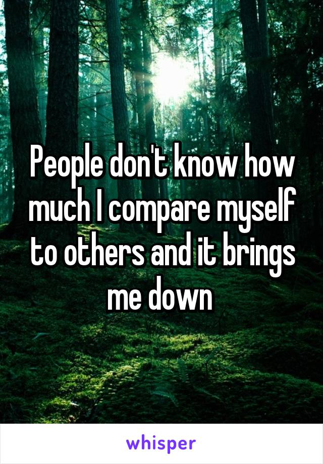 People don't know how much I compare myself to others and it brings me down