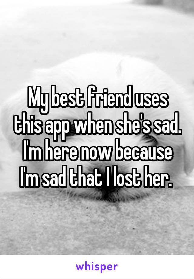 My best friend uses this app when she's sad. I'm here now because I'm sad that I lost her.