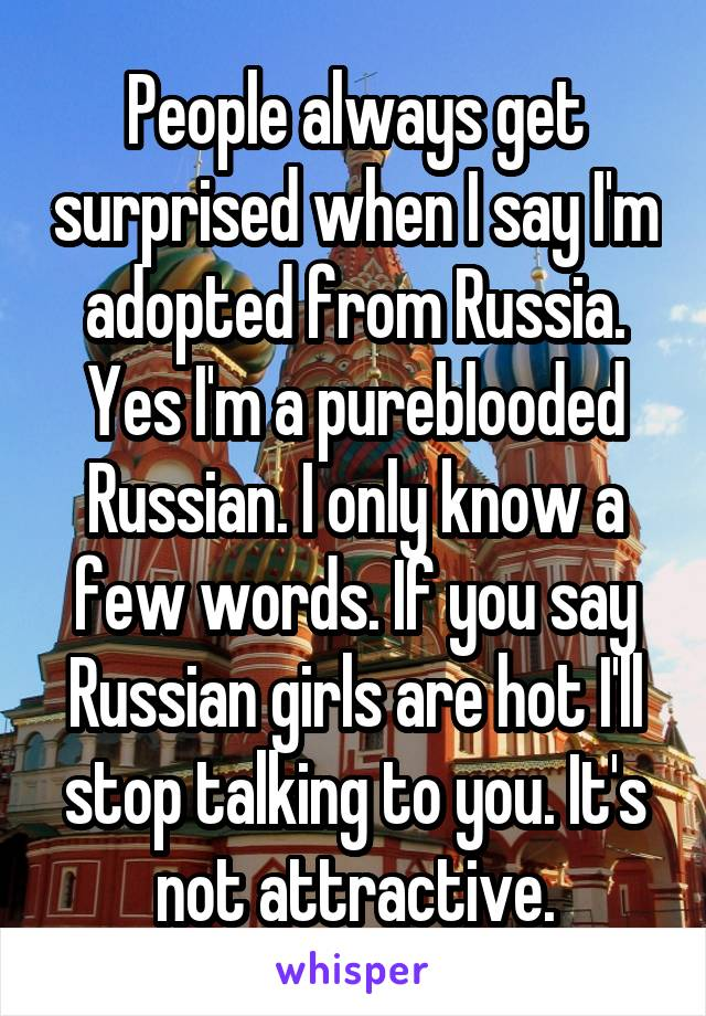 People always get surprised when I say I'm adopted from Russia. Yes I'm a pureblooded Russian. I only know a few words. If you say Russian girls are hot I'll stop talking to you. It's not attractive.