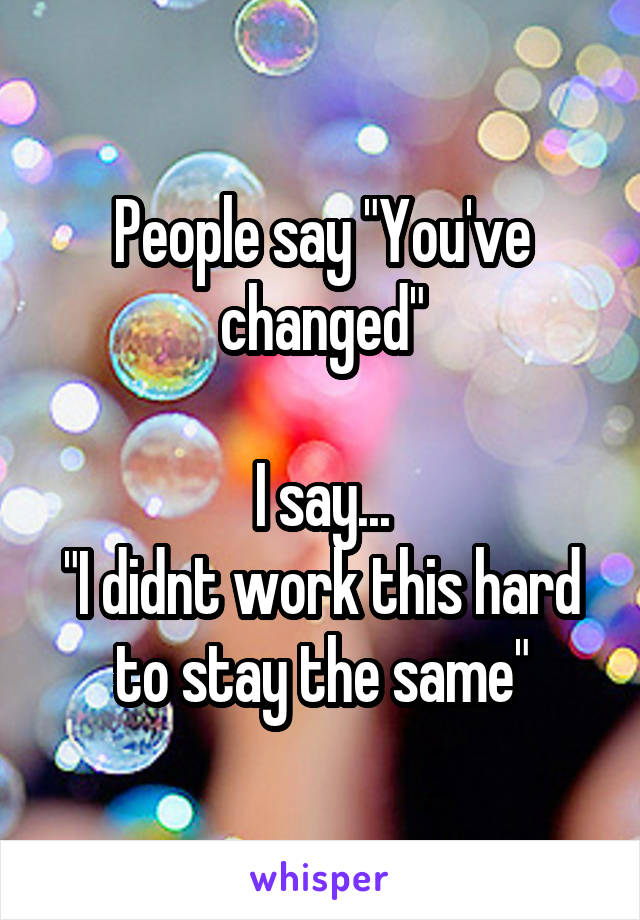 "People say ""You've changed""  I say... ""I didnt work this hard to stay the same"""