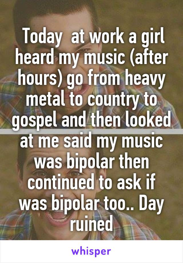 Today  at work a girl heard my music (after hours) go from heavy metal to country to gospel and then looked at me said my music was bipolar then continued to ask if was bipolar too.. Day ruined