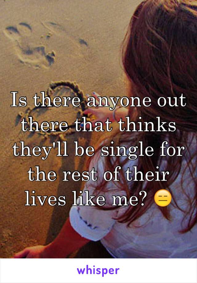 Is there anyone out there that thinks they'll be single for the rest of their lives like me? 😑