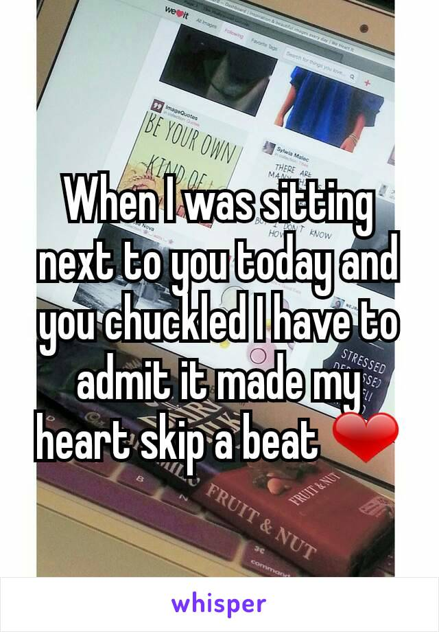 When I was sitting next to you today and you chuckled I have to admit it made my heart skip a beat ❤