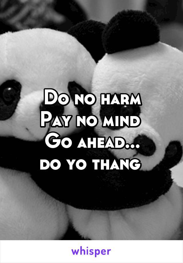 Do no harm Pay no mind  Go ahead... do yo thang
