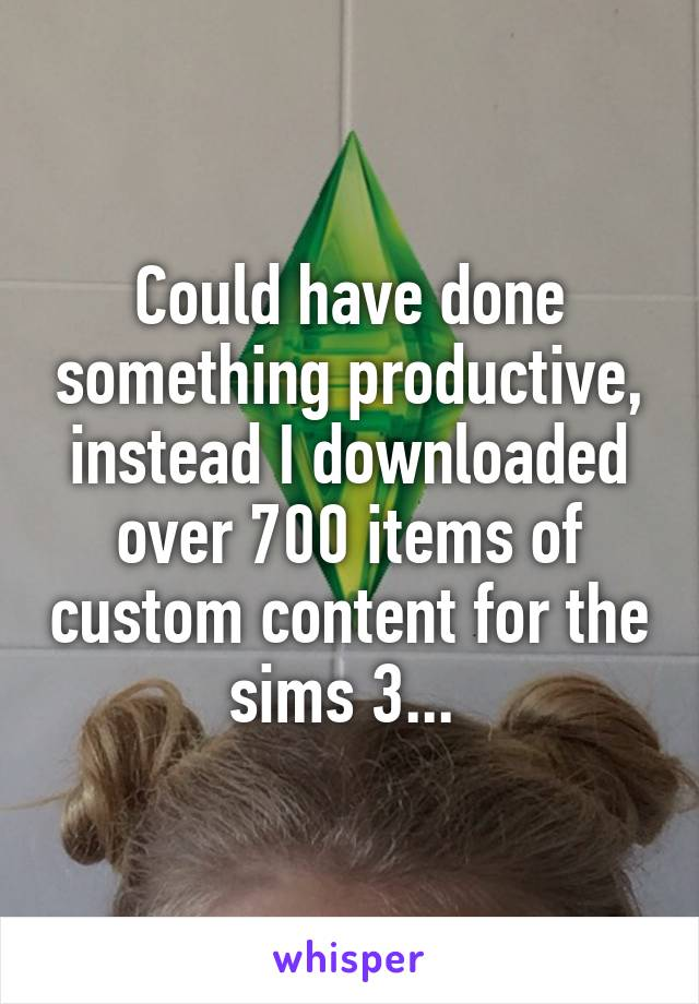 Could have done something productive, instead I downloaded over 700 items of custom content for the sims 3...