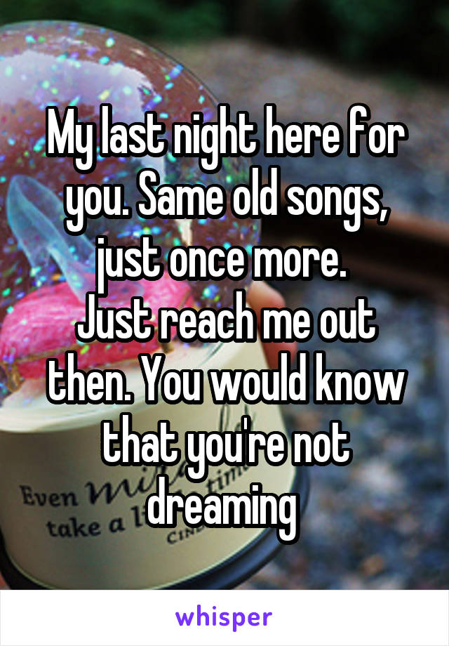 My last night here for you. Same old songs, just once more.  Just reach me out then. You would know that you're not dreaming