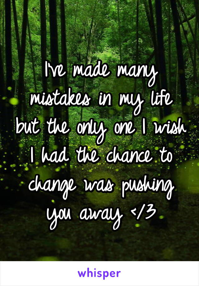 I've made many mistakes in my life but the only one I wish I had the chance to change was pushing you away </3