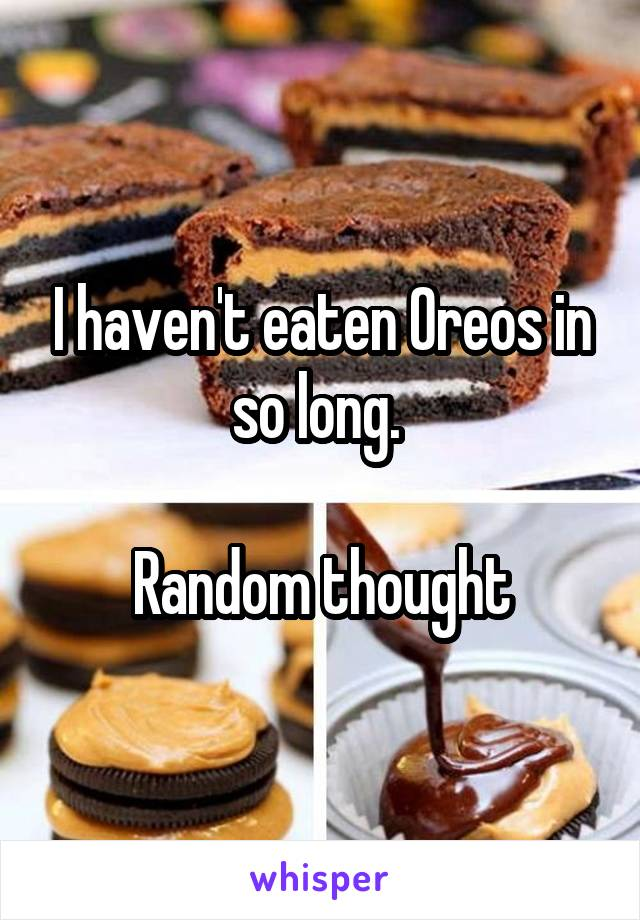 I haven't eaten Oreos in so long.   Random thought
