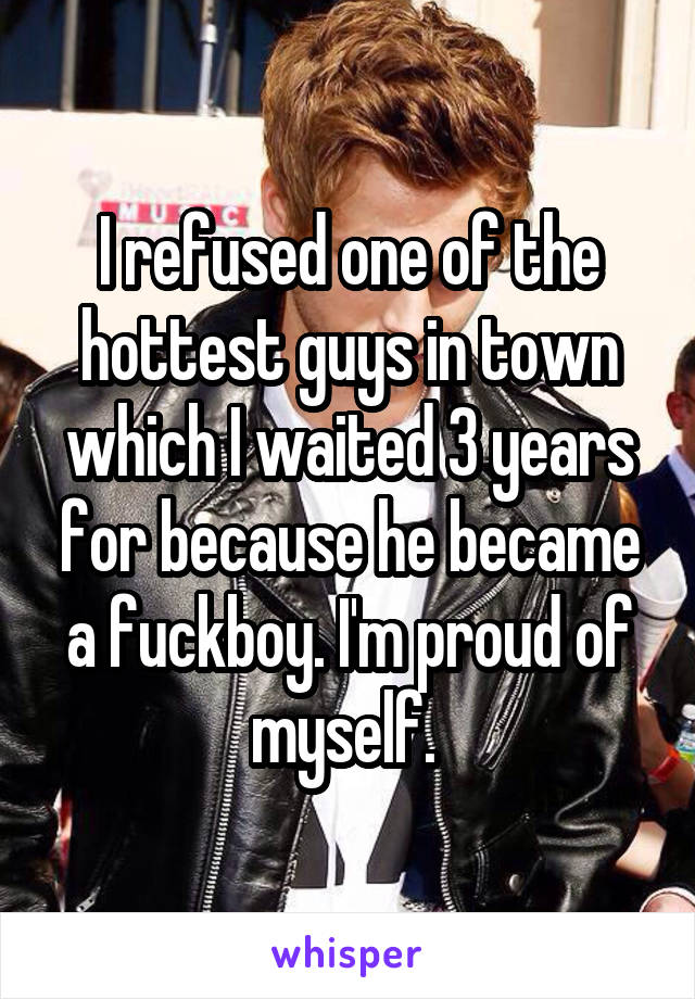 I refused one of the hottest guys in town which I waited 3 years for because he became a fuckboy. I'm proud of myself.