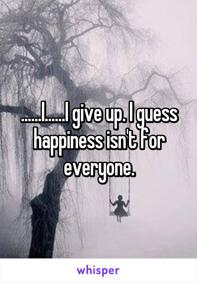 ......I......I give up. I guess happiness isn't for everyone.