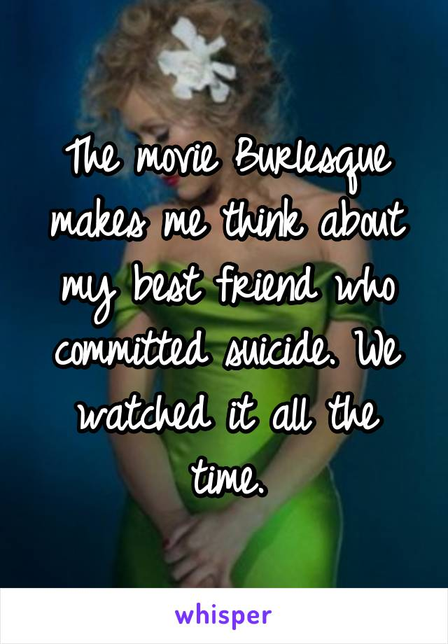The movie Burlesque makes me think about my best friend who committed suicide. We watched it all the time.