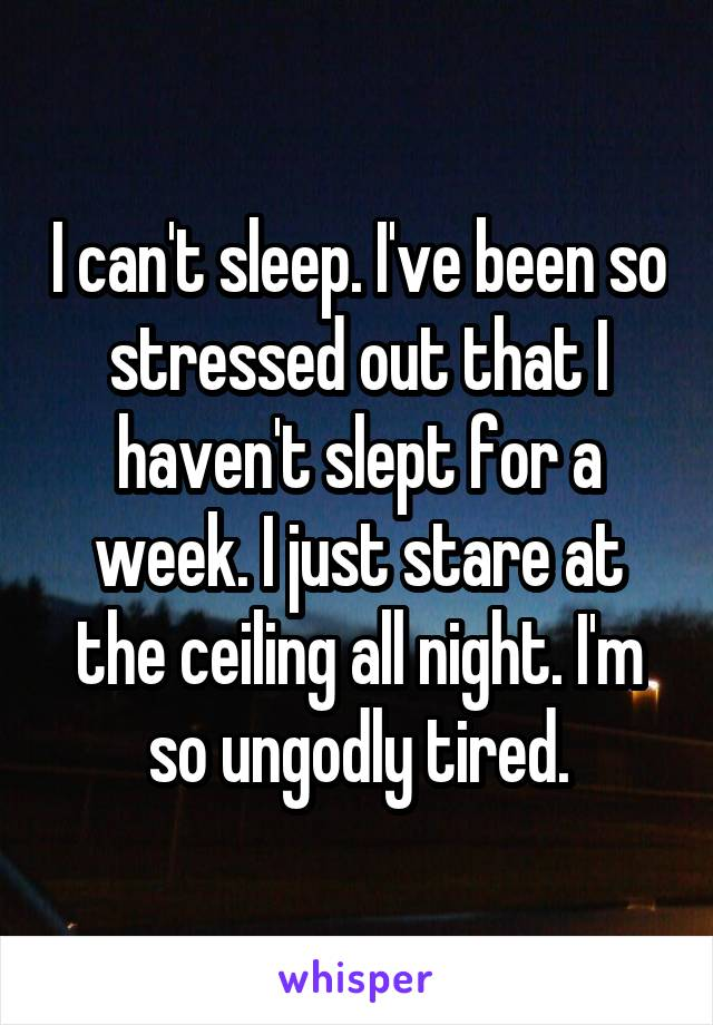 I can't sleep. I've been so stressed out that I haven't slept for a week. I just stare at the ceiling all night. I'm so ungodly tired.