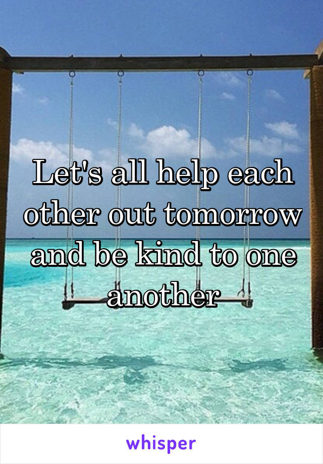 Let's all help each other out tomorrow and be kind to one another