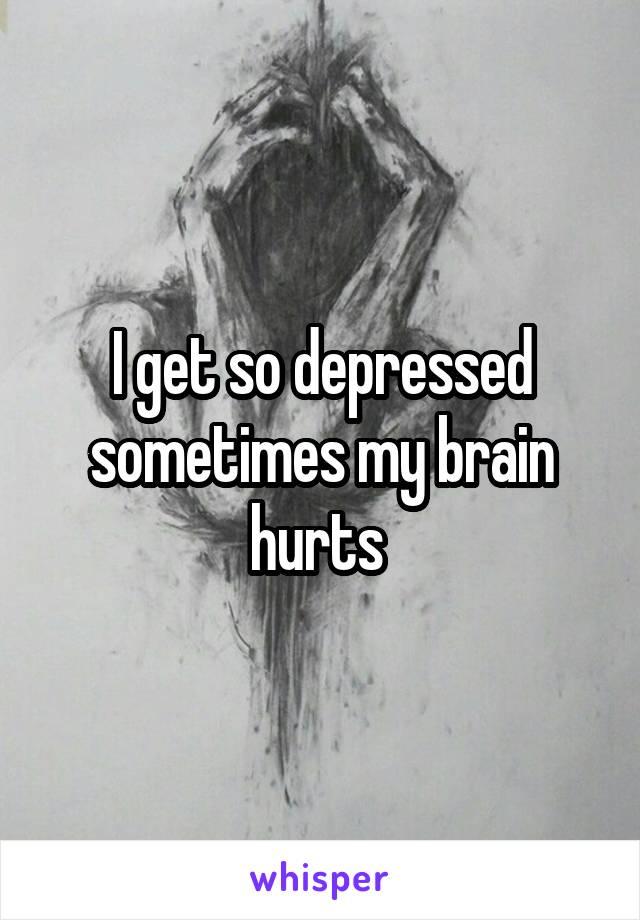 I get so depressed sometimes my brain hurts