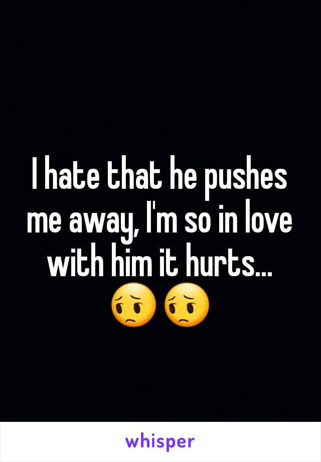 I hate that he pushes me away, I'm so in love with him it hurts... 😔😔