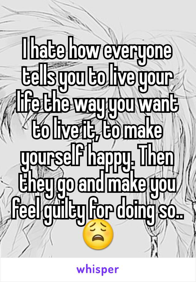 I hate how everyone tells you to live your life the way you want to live it, to make yourself happy. Then they go and make you feel guilty for doing so.. 😩
