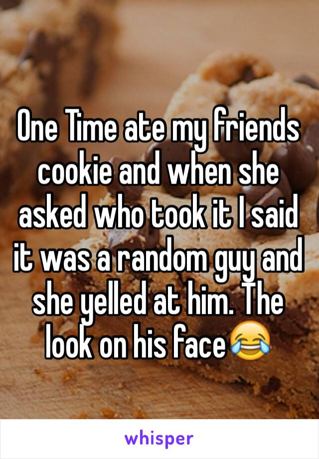 One Time ate my friends cookie and when she asked who took it I said it was a random guy and she yelled at him. The look on his face😂