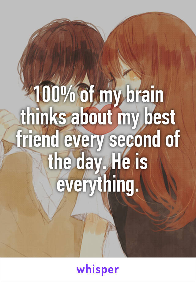 100% of my brain thinks about my best friend every second of the day. He is everything.