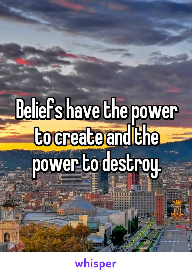 Beliefs have the power to create and the power to destroy.