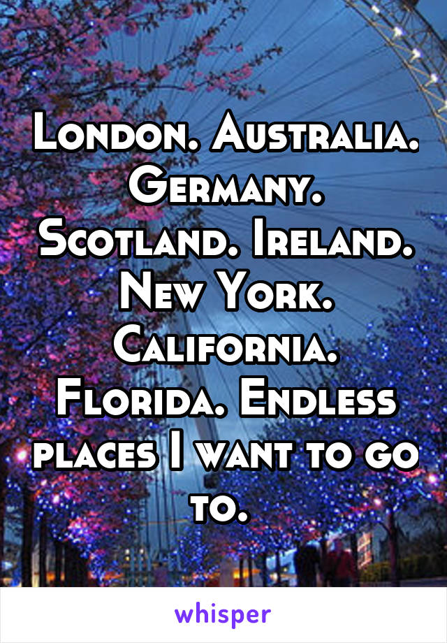London. Australia. Germany. Scotland. Ireland. New York. California. Florida. Endless places I want to go to.