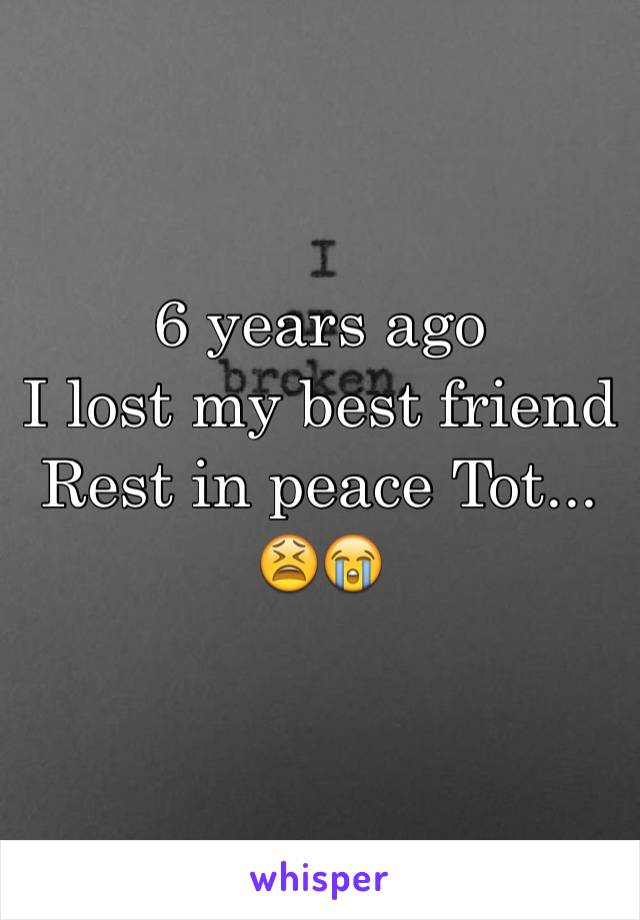 6 years ago  I lost my best friend  Rest in peace Tot... 😫😭