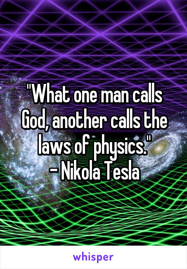 """""""What one man calls God, another calls the laws of physics."""" - Nikola Tesla"""
