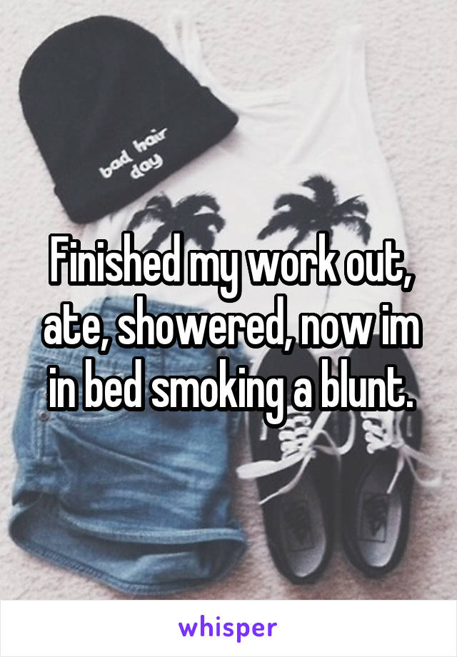 Finished my work out, ate, showered, now im in bed smoking a blunt.