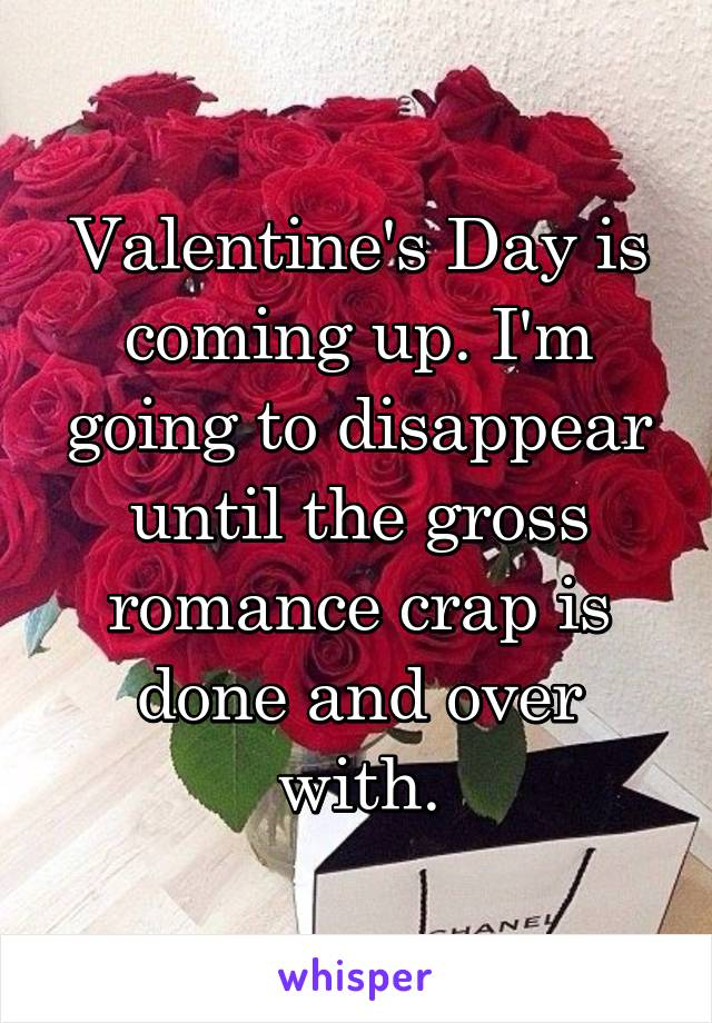Valentine's Day is coming up. I'm going to disappear until the gross romance crap is done and over with.